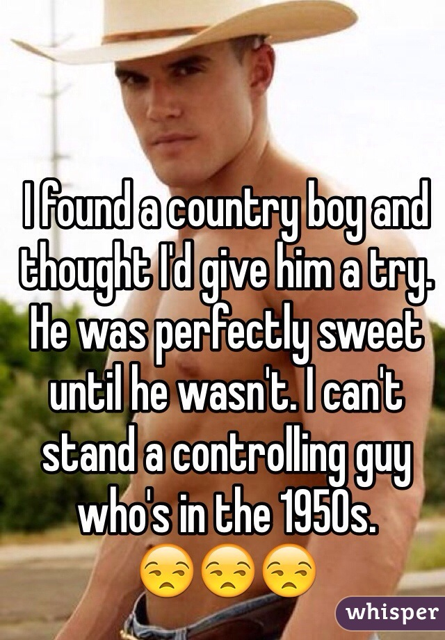 I found a country boy and thought I'd give him a try. He was perfectly sweet until he wasn't. I can't stand a controlling guy who's in the 1950s. 😒😒😒