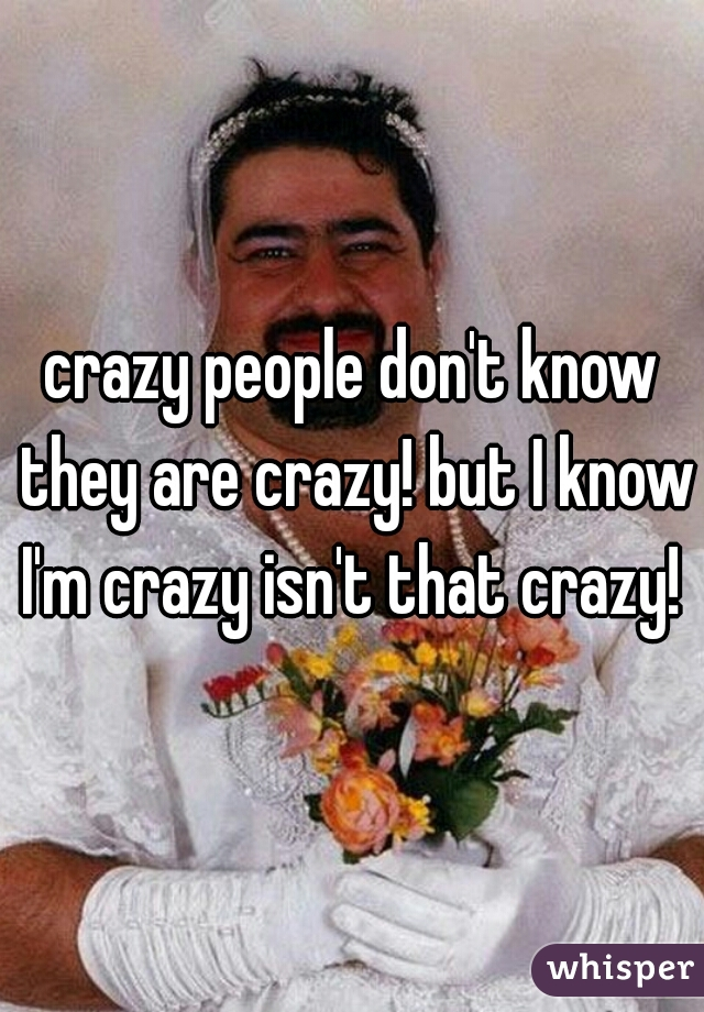 crazy people don't know they are crazy! but I know I'm crazy isn't that crazy!
