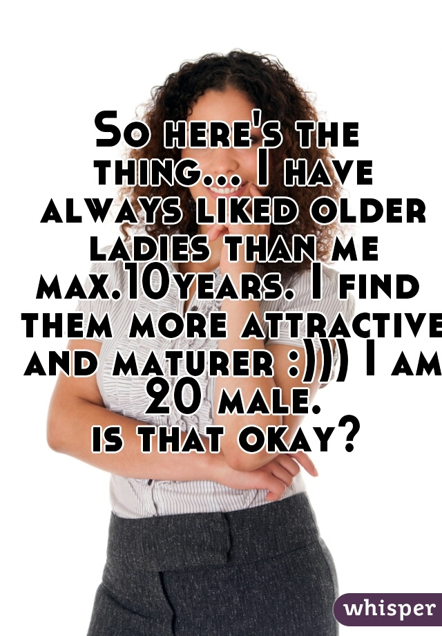 So here's the thing... I have always liked older ladies than me max.10years. I find them more attractive and maturer :))) I am 20 male. is that okay?