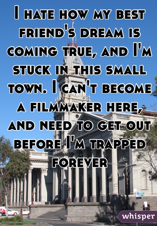 I hate how my best friend's dream is coming true, and I'm stuck in this small town. I can't become a filmmaker here, and need to get out before I'm trapped forever