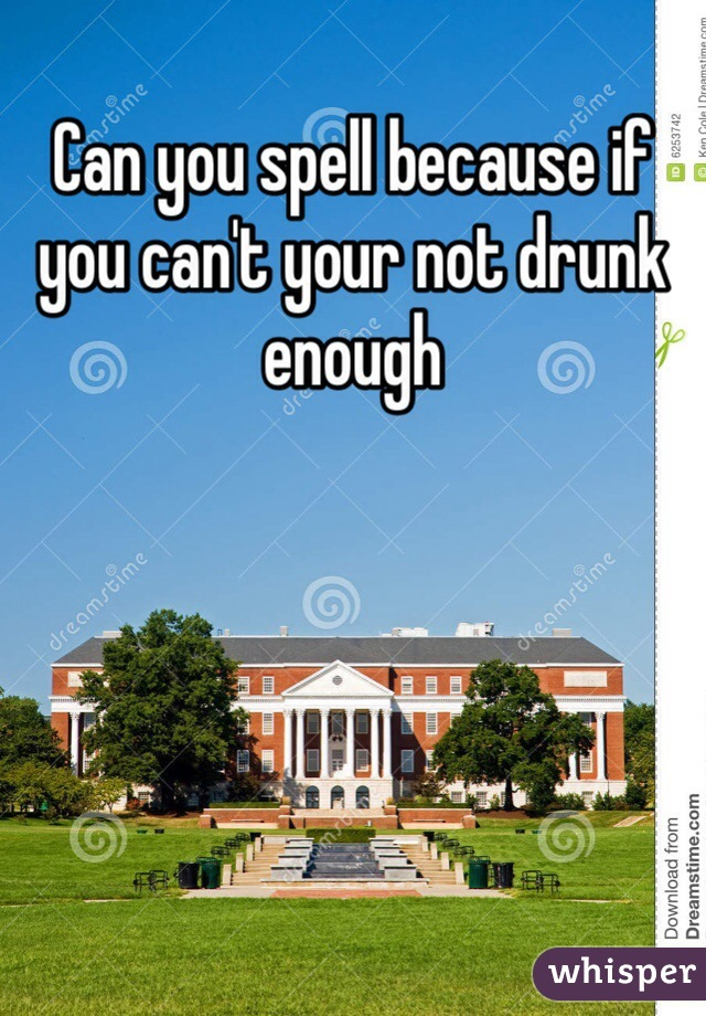 Can you spell because if you can't your not drunk enough
