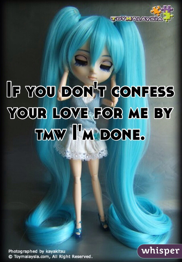 If you don't confess your love for me by tmw I'm done.