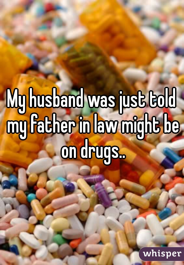 My husband was just told my father in law might be on drugs..