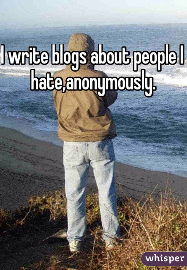 I write blogs about people I hate,anonymously.