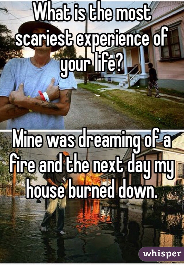 What is the most scariest experience of your life?   Mine was dreaming of a fire and the next day my house burned down.