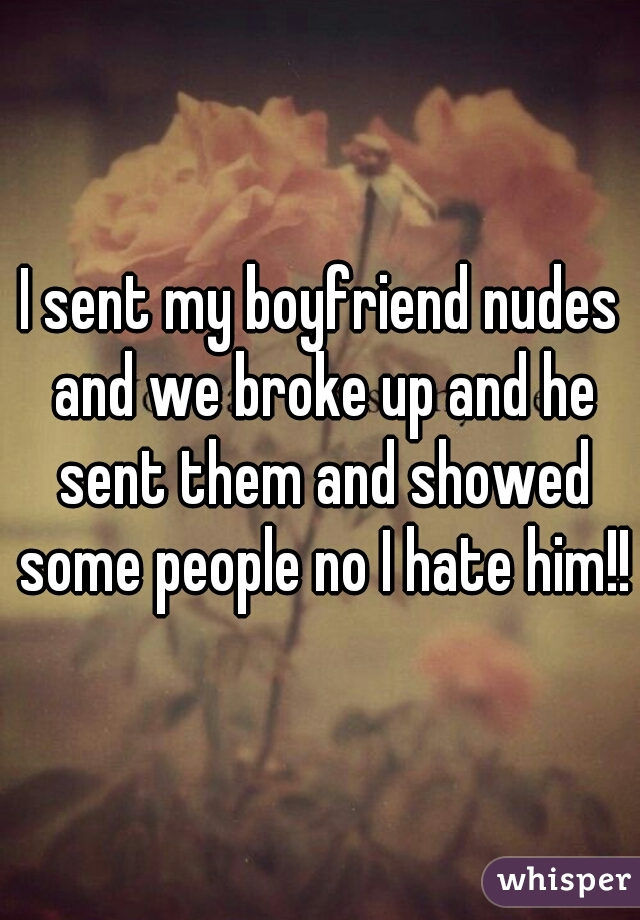I sent my boyfriend nudes and we broke up and he sent them and showed some people no I hate him!!