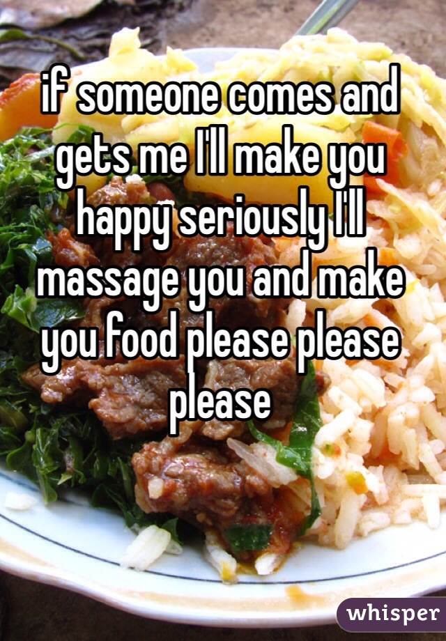 if someone comes and gets me I'll make you happy seriously I'll massage you and make you food please please please