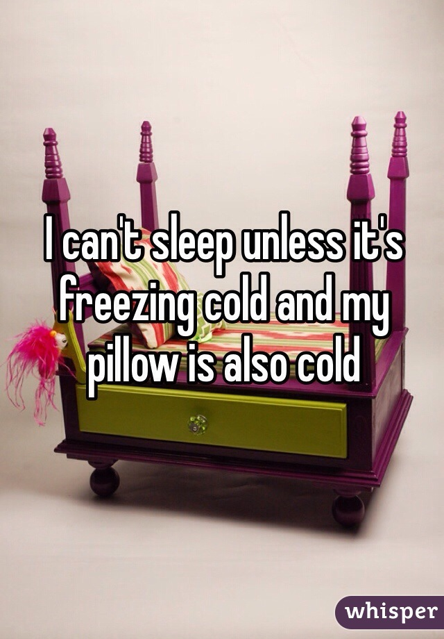 I can't sleep unless it's freezing cold and my pillow is also cold