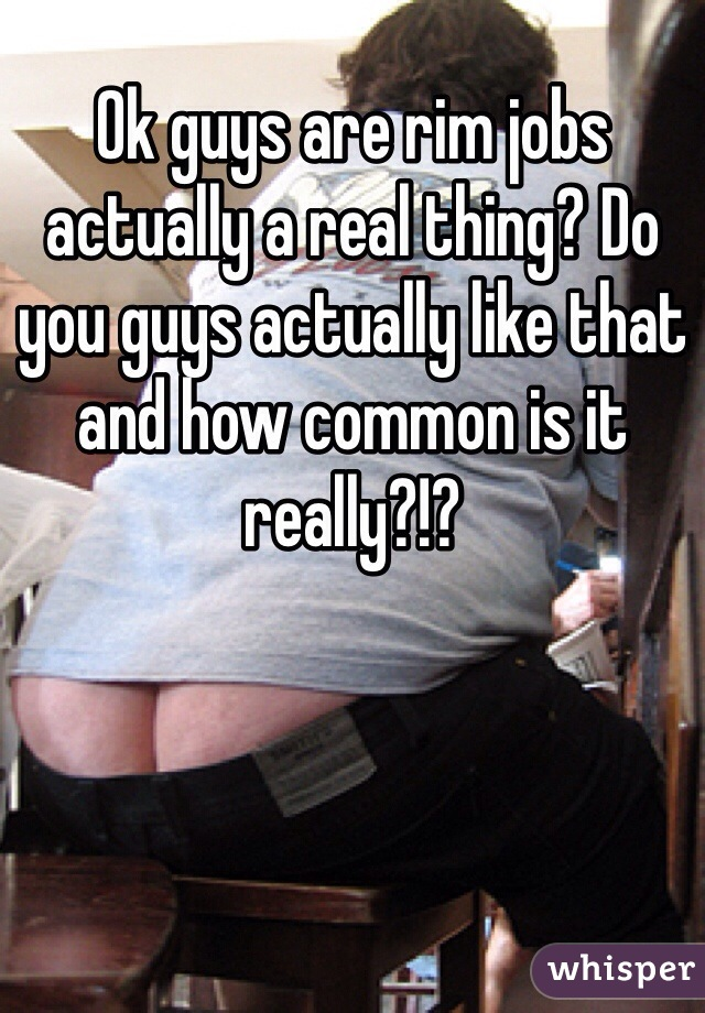Ok guys are rim jobs actually a real thing? Do you guys actually like that and how common is it really?!?
