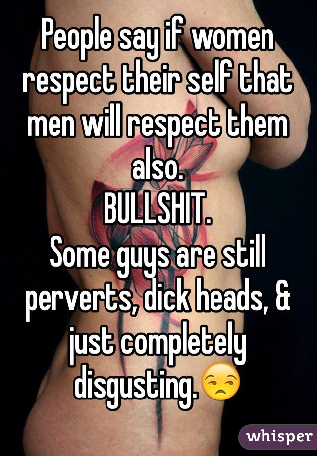 People say if women respect their self that men will respect them also.  BULLSHIT.  Some guys are still perverts, dick heads, & just completely disgusting.😒