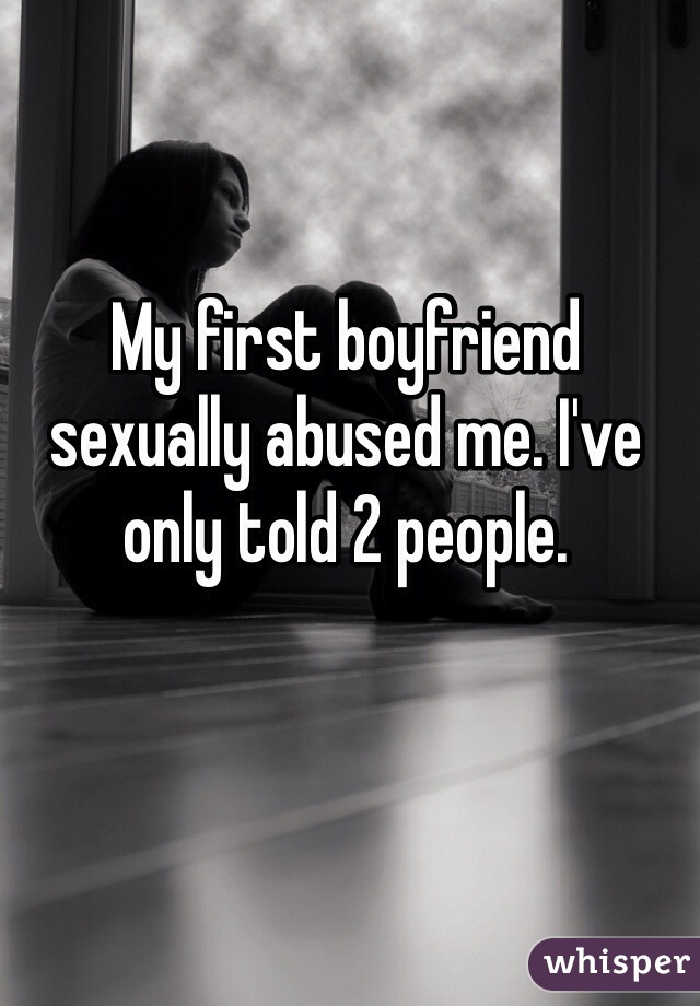 My first boyfriend sexually abused me. I've only told 2 people.