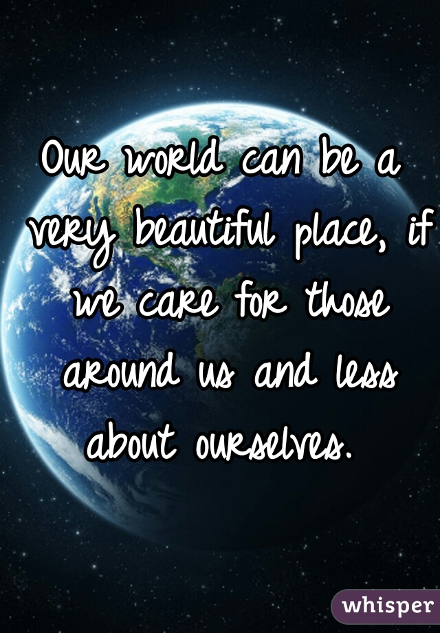 Our world can be a very beautiful place, if we care for those around us and less about ourselves.