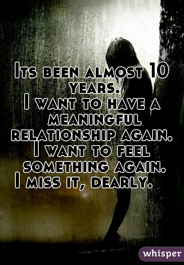 Its been almost 10 years. I want to have a meaningful relationship again.  I want to feel something again. I miss it, dearly.