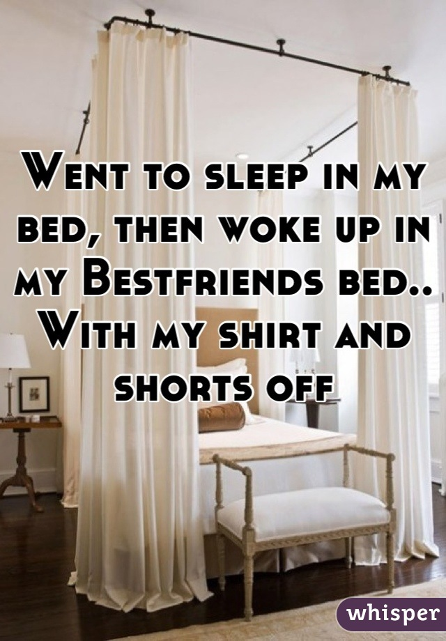 Went to sleep in my bed, then woke up in my Bestfriends bed.. With my shirt and shorts off