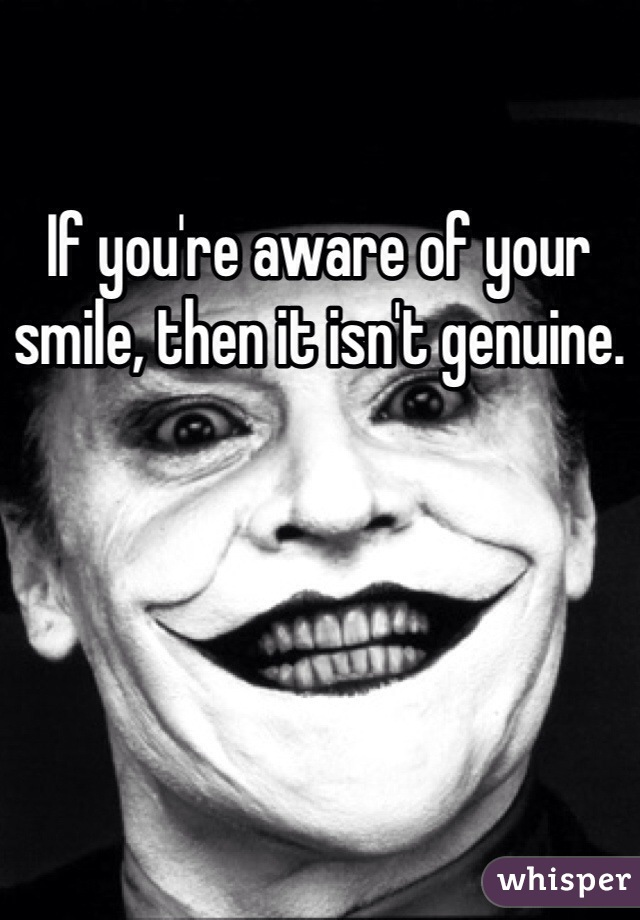 If you're aware of your smile, then it isn't genuine.
