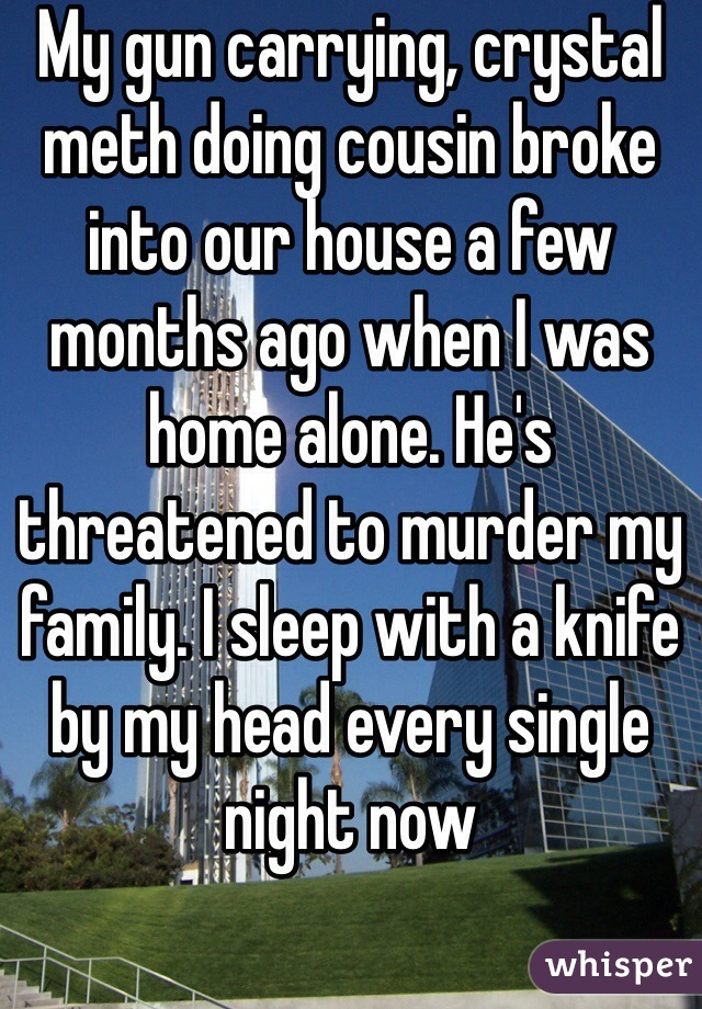 My gun carrying, crystal meth doing cousin broke into our house a few months ago when I was home alone. He's threatened to murder my family. I sleep with a knife by my head every single night now