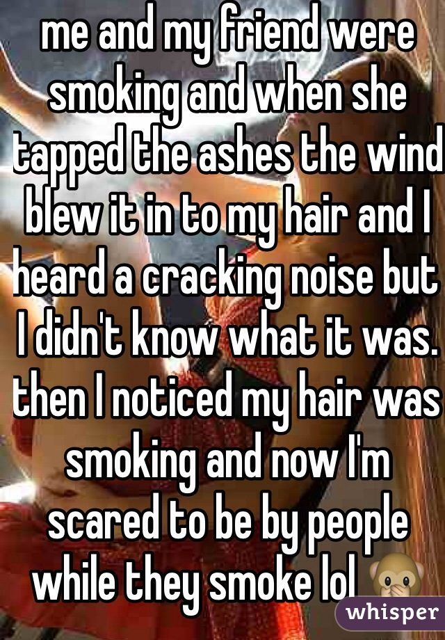 me and my friend were smoking and when she tapped the ashes the wind blew it in to my hair and I heard a cracking noise but I didn't know what it was. then I noticed my hair was smoking and now I'm scared to be by people while they smoke lol 🙊