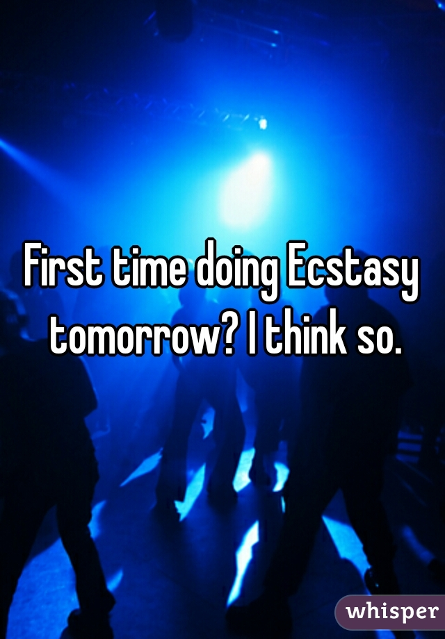 First time doing Ecstasy tomorrow? I think so.