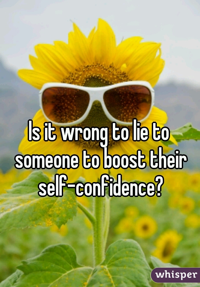 Is it wrong to lie to someone to boost their self-confidence?