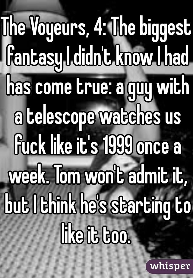 The Voyeurs, 4: The biggest fantasy I didn't know I had has come true: a guy with a telescope watches us fuck like it's 1999 once a week. Tom won't admit it, but I think he's starting to like it too.