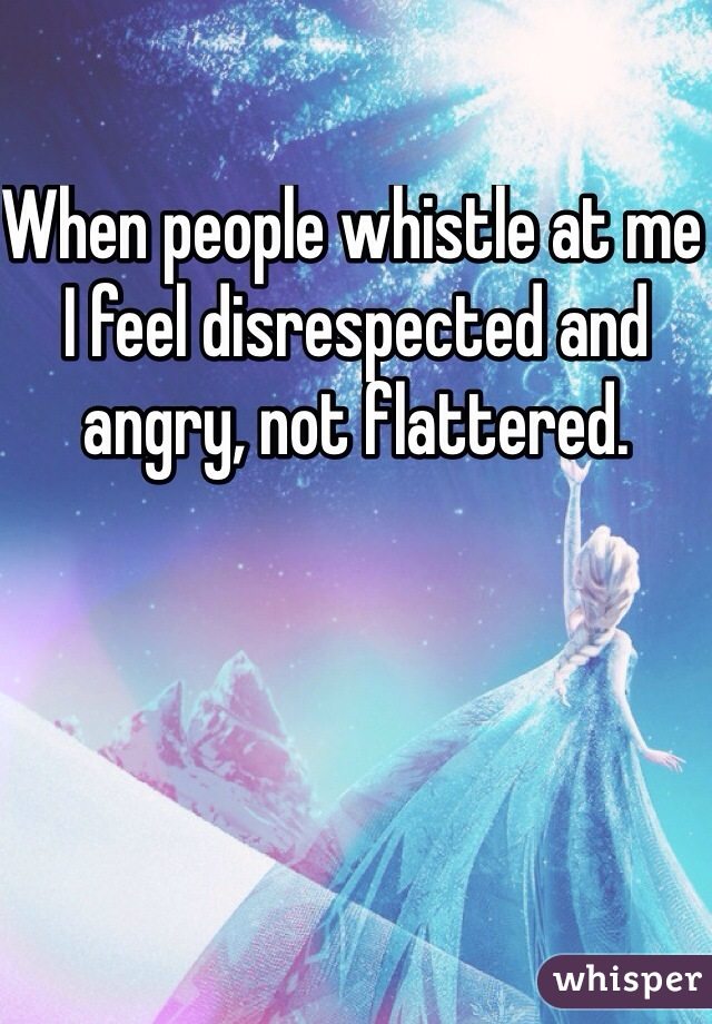 When people whistle at me I feel disrespected and angry, not flattered.