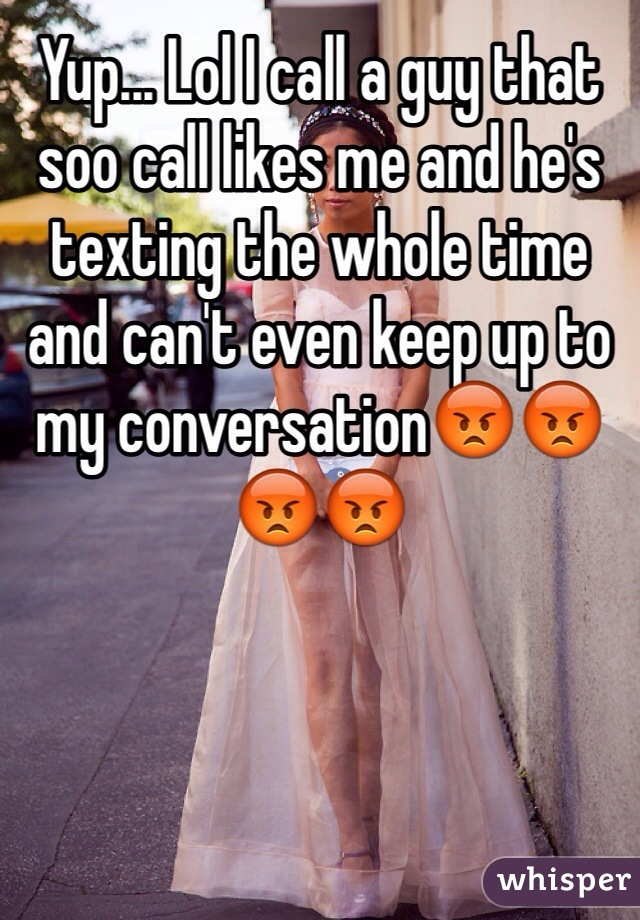Yup... Lol I call a guy that soo call likes me and he's texting the whole time and can't even keep up to my conversation😡😡😡😡