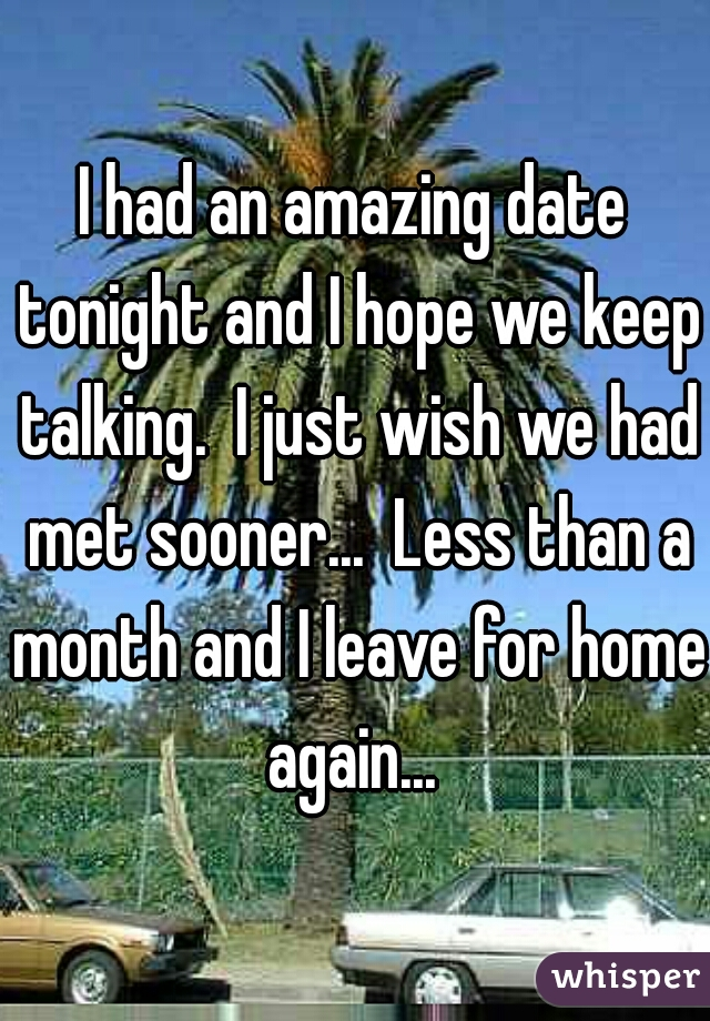 I had an amazing date tonight and I hope we keep talking.  I just wish we had met sooner...  Less than a month and I leave for home again...