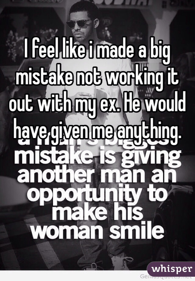 I feel like i made a big mistake not working it out with my ex. He would have given me anything.