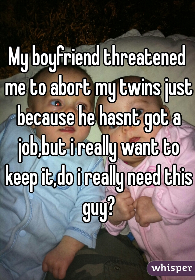 My boyfriend threatened me to abort my twins just because he hasnt got a job,but i really want to keep it,do i really need this guy?