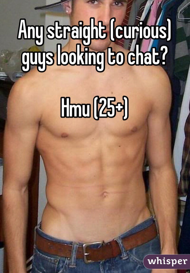 Any straight (curious) guys looking to chat?  Hmu (25+)