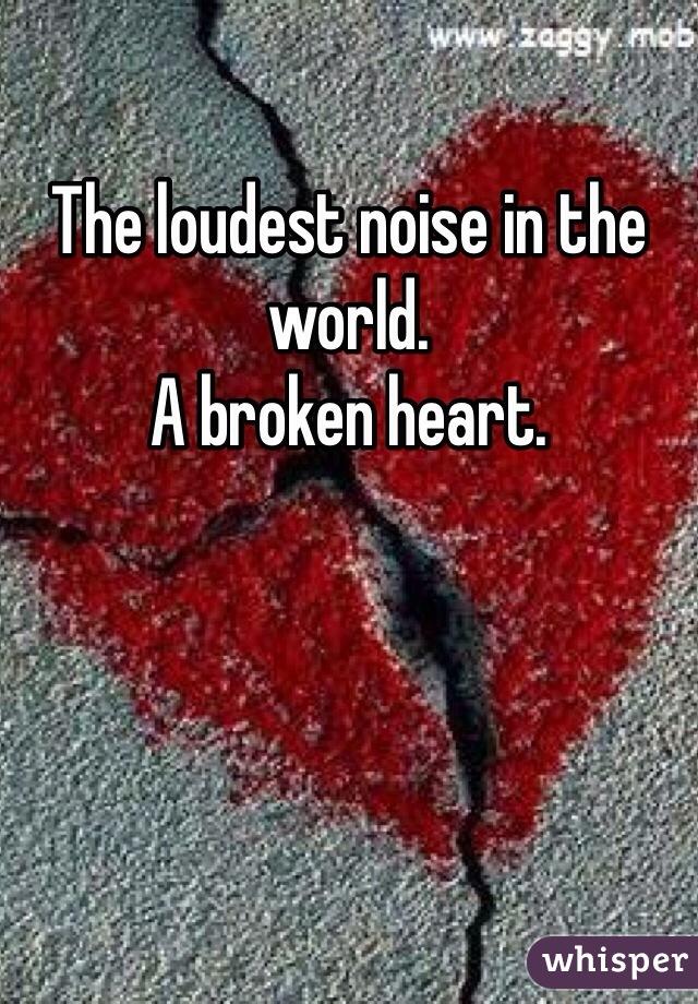 The loudest noise in the world.  A broken heart.