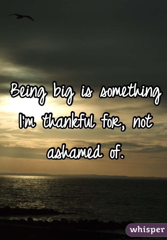 Being big is something I'm thankful for, not ashamed of.