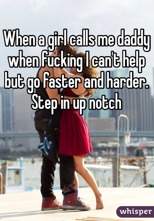 When a girl calls me daddy when fucking I can't help but go faster and harder. Step in up notch