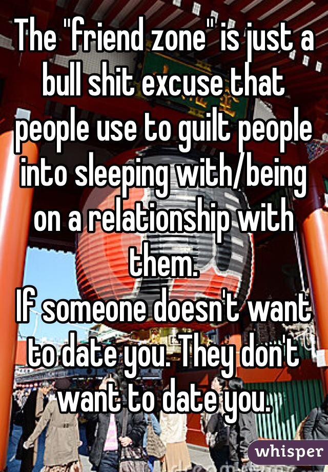 """The """"friend zone"""" is just a bull shit excuse that people use to guilt people into sleeping with/being on a relationship with them.  If someone doesn't want to date you. They don't want to date you."""