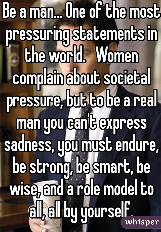 Be a man... One of the most pressuring statements in the world.   Women complain about societal pressure, but to be a real man you can't express sadness, you must endure, be strong, be smart, be wise, and a role model to all, all by yourself.
