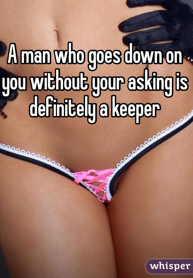 A man who goes down on you without your asking is definitely a keeper