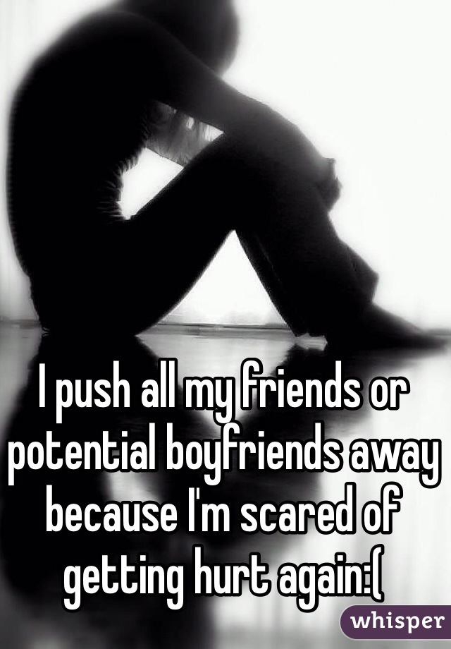 I push all my friends or potential boyfriends away because I'm scared of getting hurt again:(