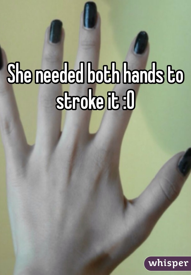 She needed both hands to stroke it :0