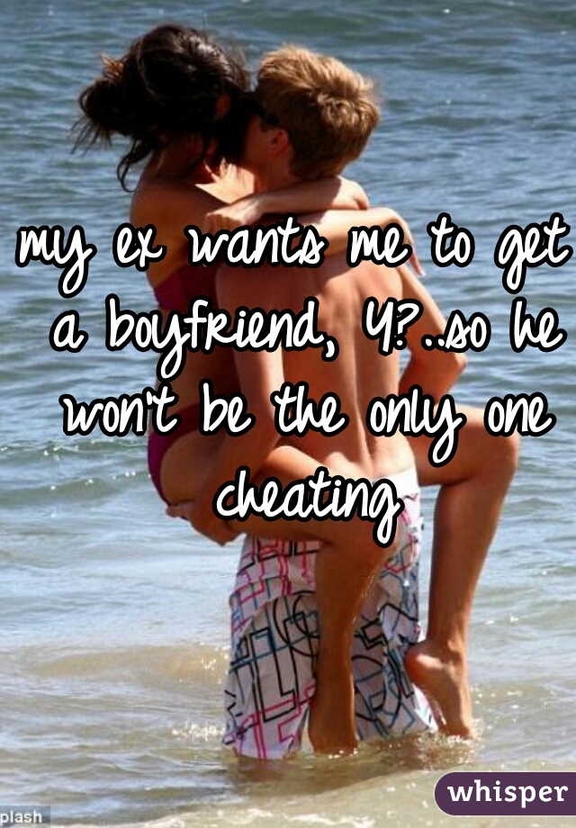 my ex wants me to get a boyfriend, Y?..so he won't be the only one cheating