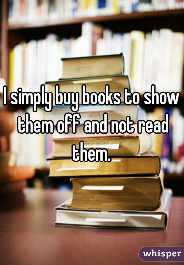 I simply buy books to show them off and not read them.