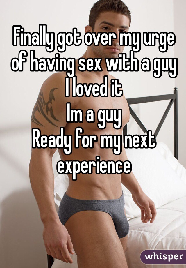 Finally got over my urge of having sex with a guy I loved it Im a guy Ready for my next experience