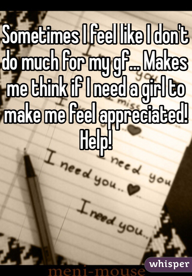 Sometimes I feel like I don't do much for my gf... Makes me think if I need a girl to make me feel appreciated! Help!