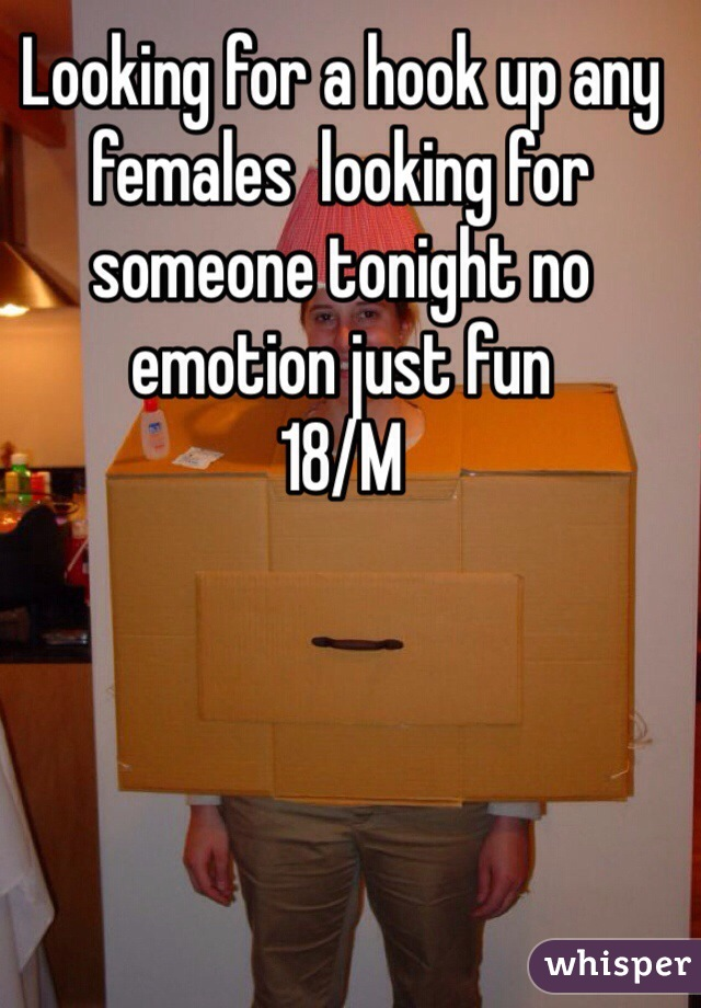Looking for a hook up any females  looking for someone tonight no emotion just fun 18/M