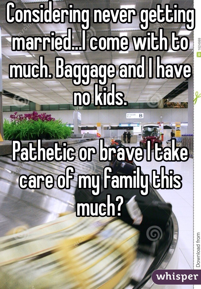 Considering never getting married...I come with to much. Baggage and I have no kids.   Pathetic or brave I take care of my family this much?