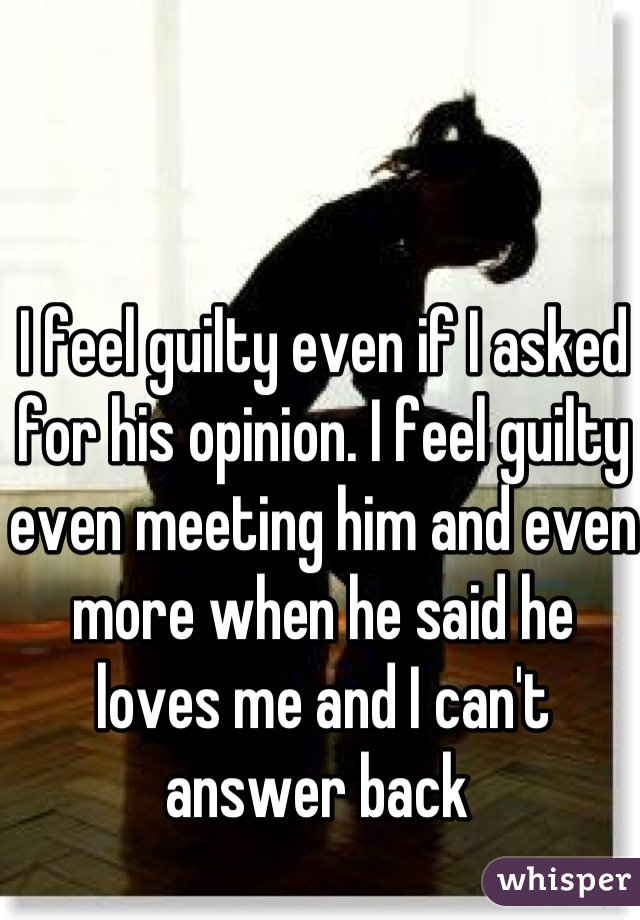I feel guilty even if I asked for his opinion. I feel guilty even meeting him and even more when he said he loves me and I can't answer back