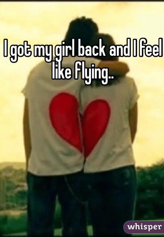 I got my girl back and I feel like flying..