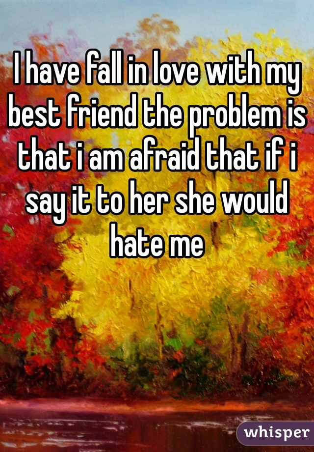 I have fall in love with my best friend the problem is that i am afraid that if i say it to her she would hate me