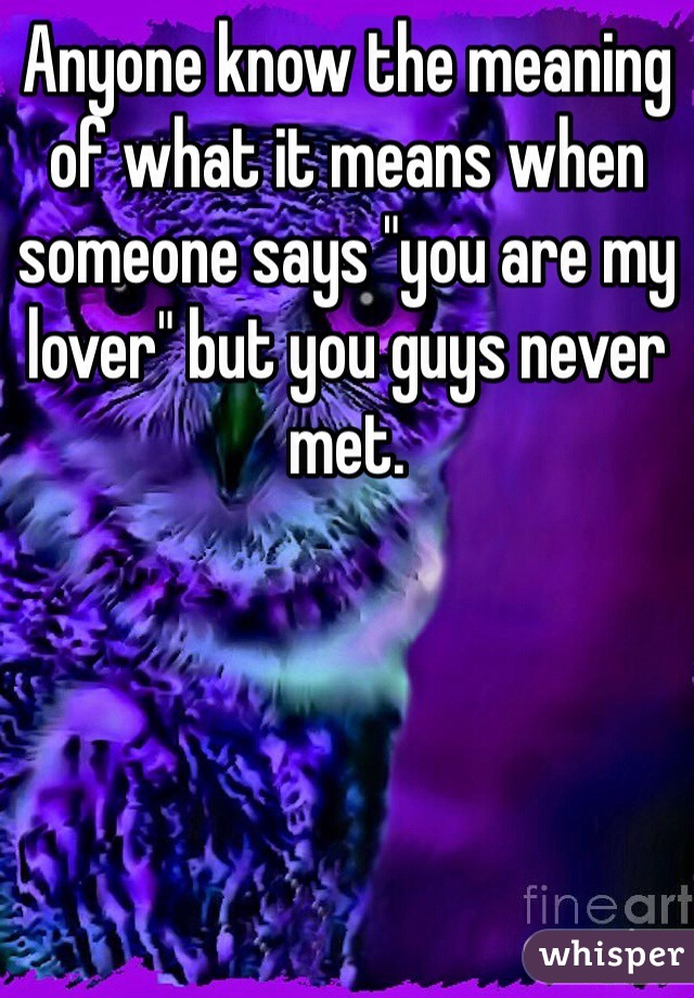 """Anyone know the meaning of what it means when someone says """"you are my lover"""" but you guys never met."""