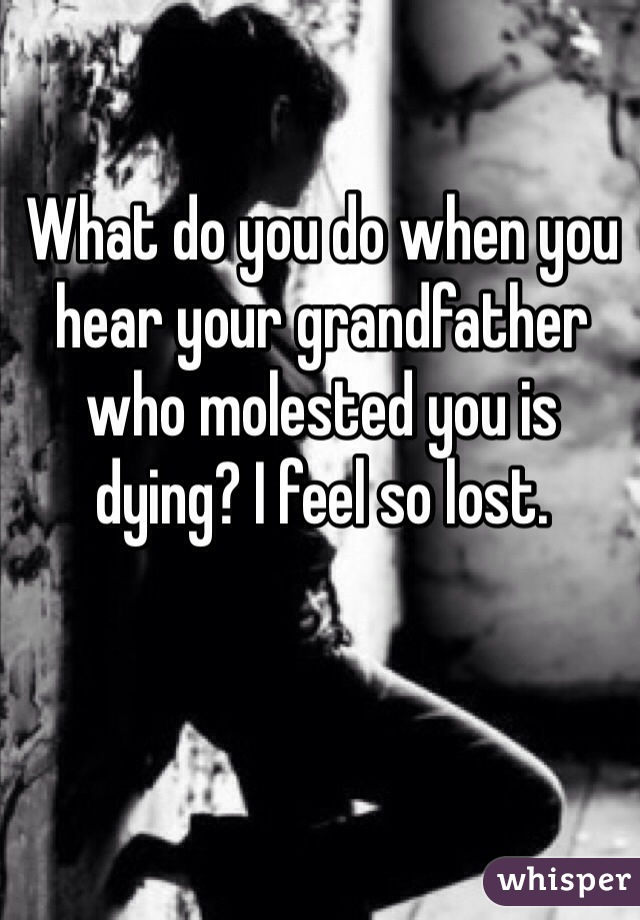 What do you do when you hear your grandfather who molested you is dying? I feel so lost.