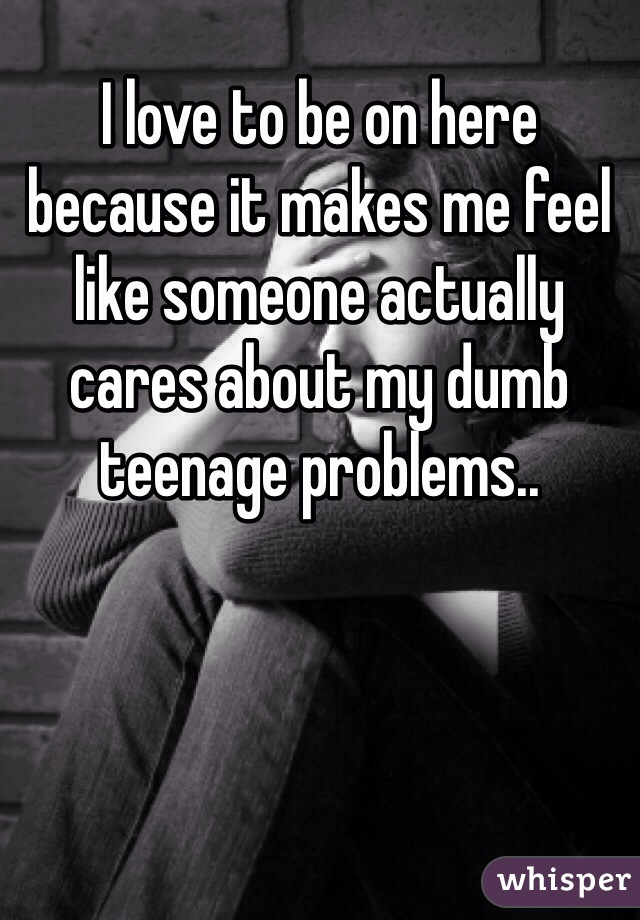 I love to be on here because it makes me feel like someone actually cares about my dumb teenage problems..